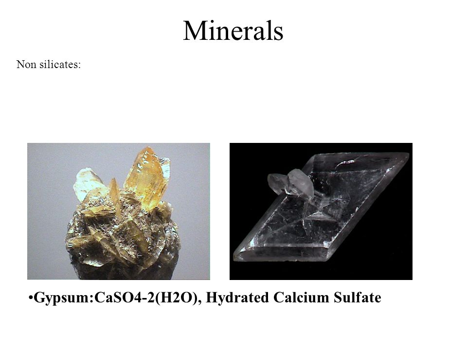 Minerals Non silicates: Gypsum:CaSO4-2(H2O), Hydrated Calcium Sulfate