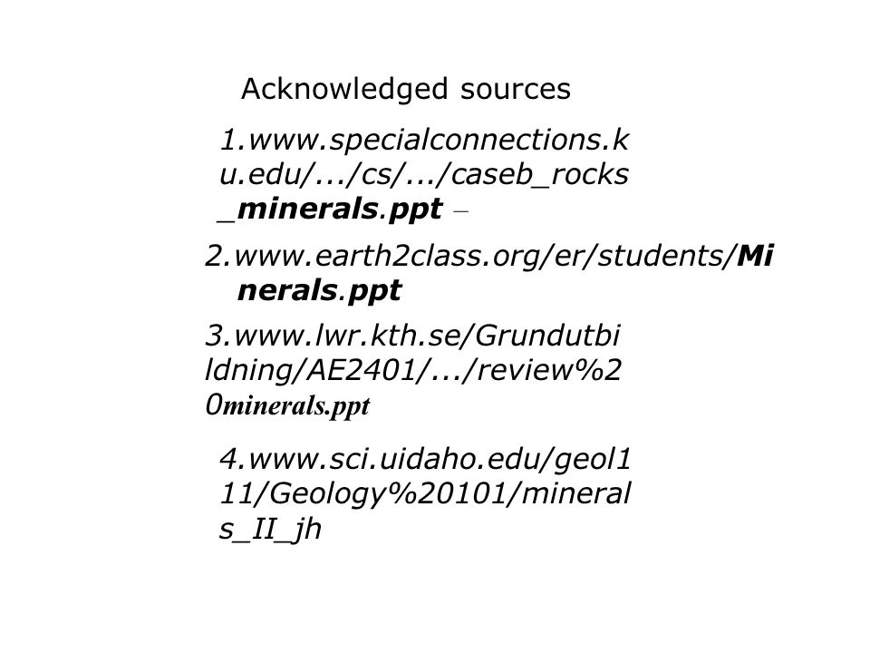 Acknowledged sources 1.www.specialconnections.ku.edu/.../cs/.../caseb_rocks_minerals.ppt – 2.www.earth2class.org/er/students/Minerals.ppt.