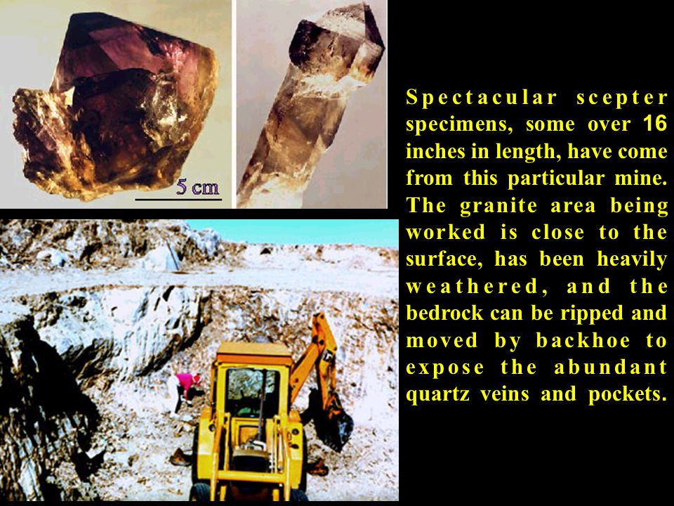 Spectacular scepter specimens, some over 16 inches in length, have come from this particular mine.