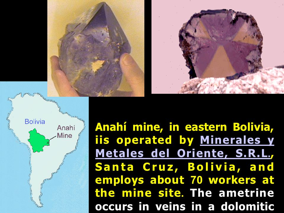 Anahí mine, in eastern Bolivia, iis operated by Minerales y Metales del Oriente, S.R.L., Santa Cruz, Bolivia, and employs about 70 workers at the mine site.