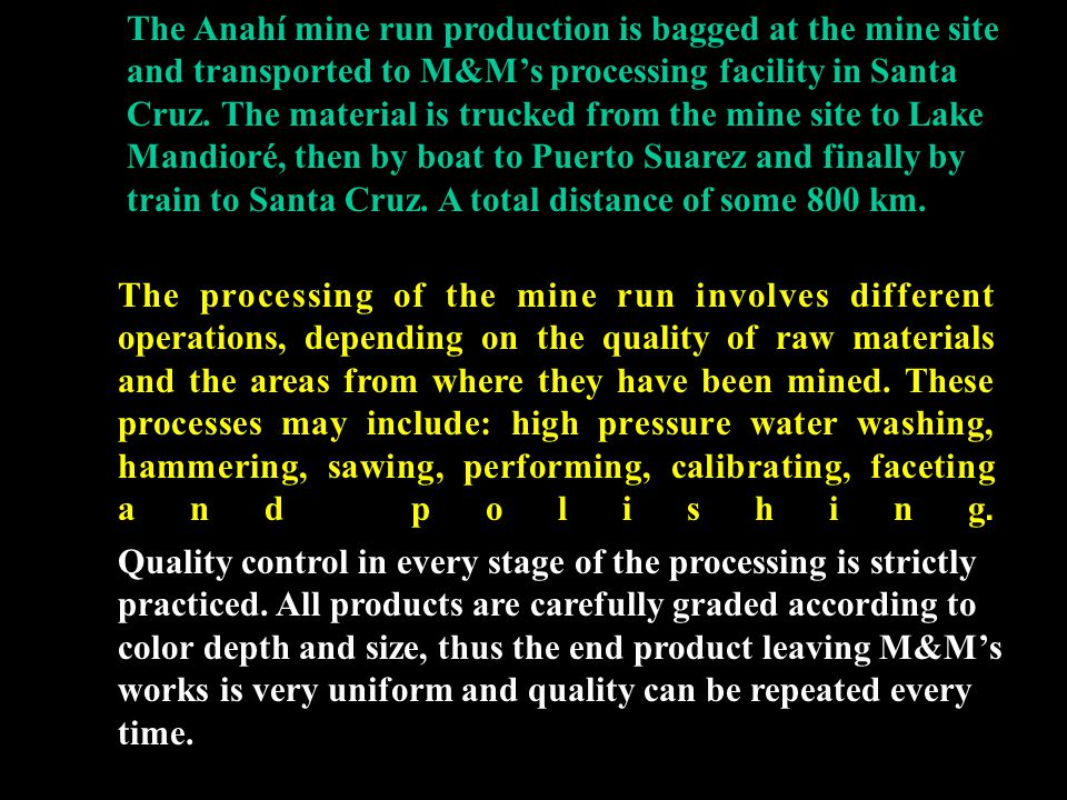 The Anahí mine run production is bagged at the mine site and transported to M&M's processing facility in Santa Cruz. The material is trucked from the mine site to Lake Mandioré, then by boat to Puerto Suarez and finally by train to Santa Cruz. A total distance of some 800 km.