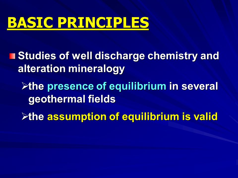 BASIC PRINCIPLES Studies of well discharge chemistry and alteration mineralogy. the presence of equilibrium in several geothermal fields.