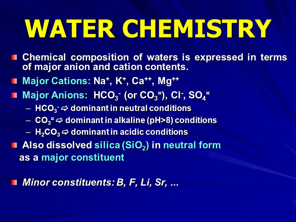 WATER CHEMISTRY Chemical composition of waters is expressed in terms of major anion and cation contents.