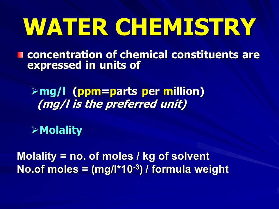 WATER CHEMISTRY concentration of chemical constituents are expressed in units of. mg/l (ppm=parts per million)