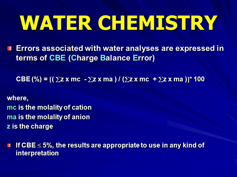 WATER CHEMISTRY Errors associated with water analyses are expressed in terms of CBE (Charge Balance Error)