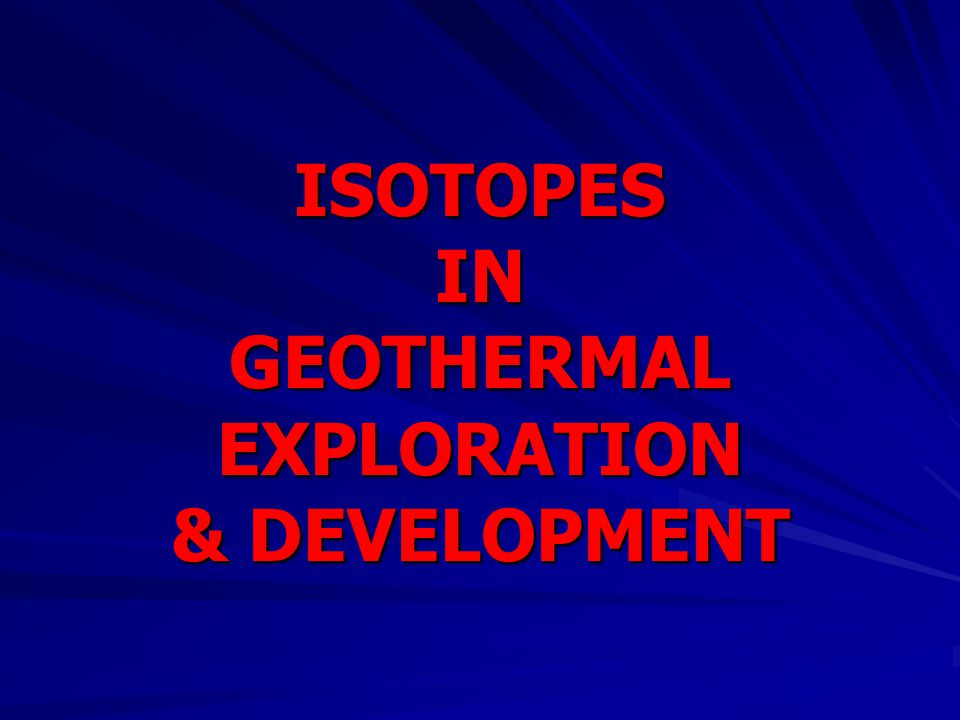 ISOTOPES IN GEOTHERMAL EXPLORATION & DEVELOPMENT