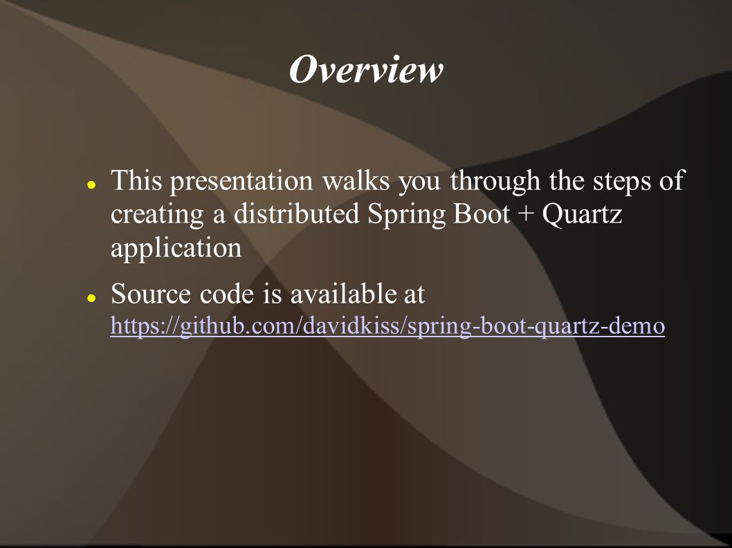 Overview This presentation walks you through the steps of creating a distributed Spring Boot + Quartz application.
