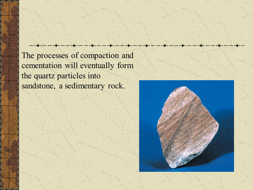 The processes of compaction and cementation will eventually form the quartz particles into sandstone, a sedimentary rock.