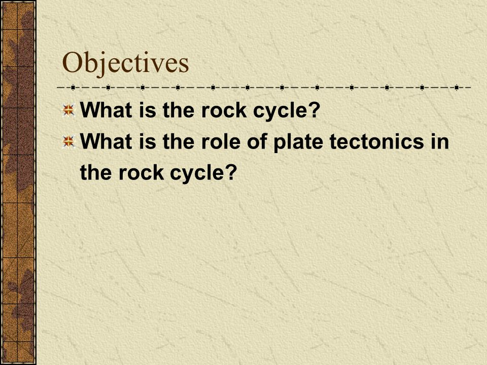 Objectives What is the rock cycle