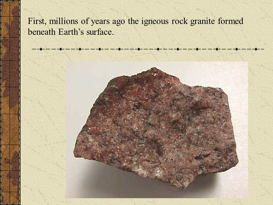 First, millions of years ago the igneous rock granite formed beneath Earth's surface.