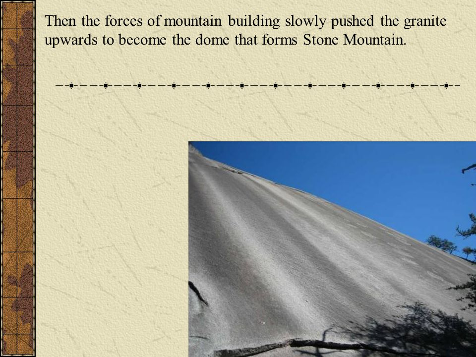 Then the forces of mountain building slowly pushed the granite upwards to become the dome that forms Stone Mountain.