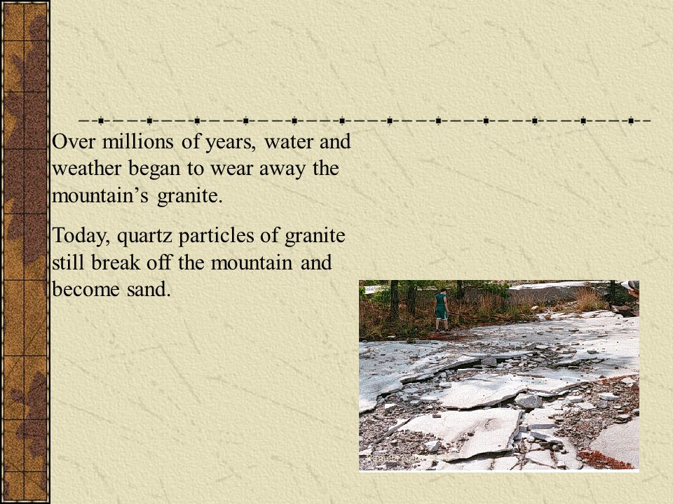 Over millions of years, water and weather began to wear away the mountain's granite.