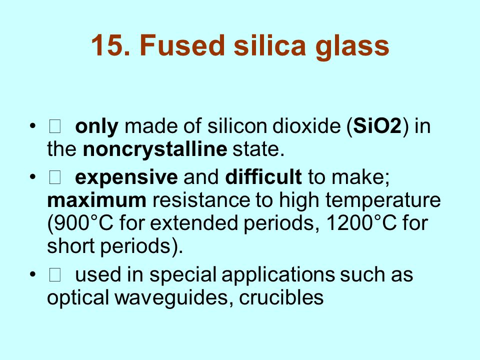 15. Fused silica glass  only made of silicon dioxide (SiO2) in the noncrystalline state.