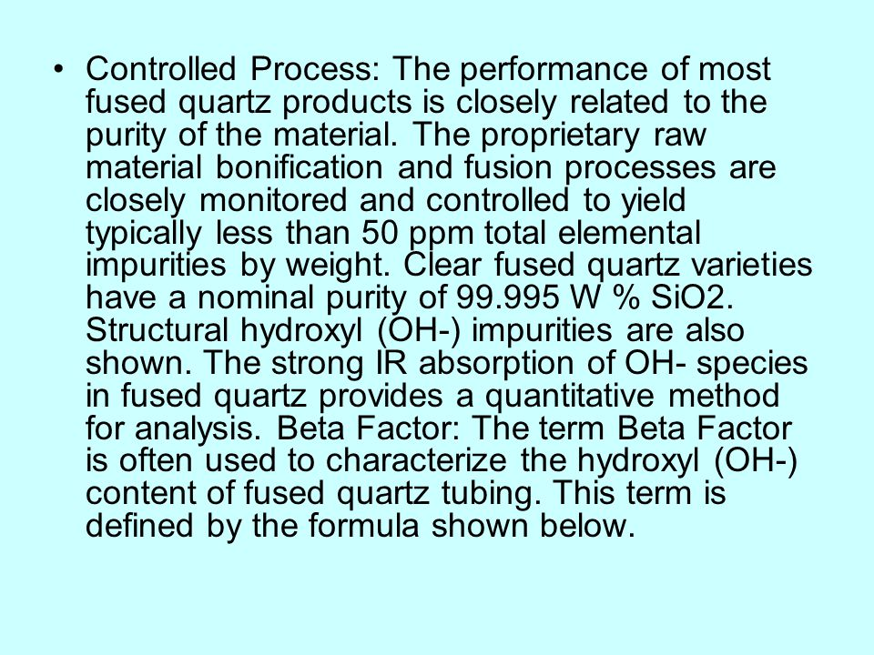 Controlled Process: The performance of most fused quartz products is closely related to the purity of the material.