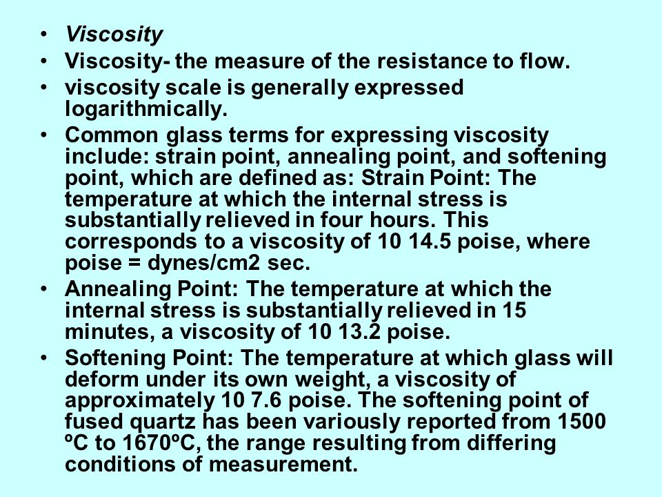 Viscosity Viscosity- the measure of the resistance to flow. viscosity scale is generally expressed logarithmically.