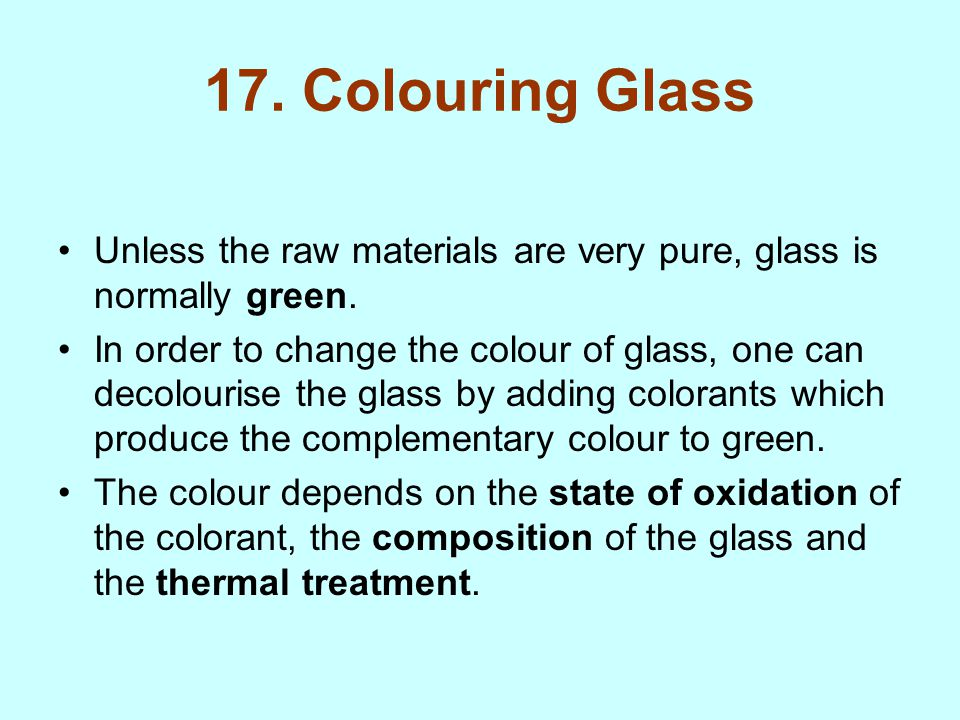 17. Colouring Glass Unless the raw materials are very pure, glass is normally green.