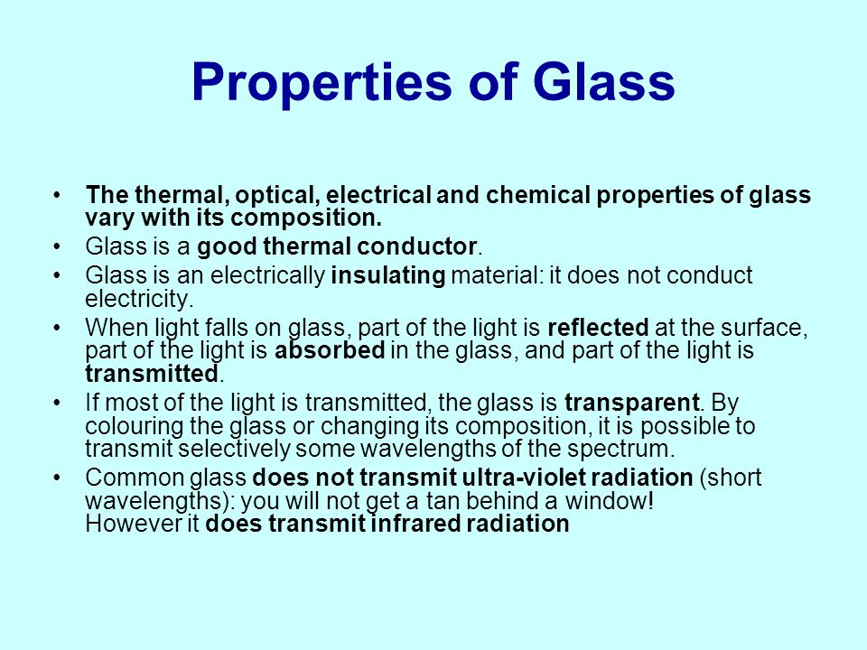 Properties of Glass The thermal, optical, electrical and chemical properties of glass vary with its composition.