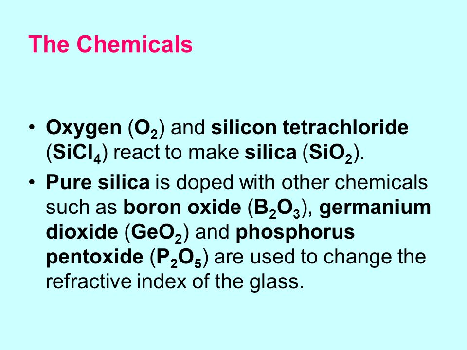 The Chemicals Oxygen (O2) and silicon tetrachloride (SiCl4) react to make silica (SiO2).