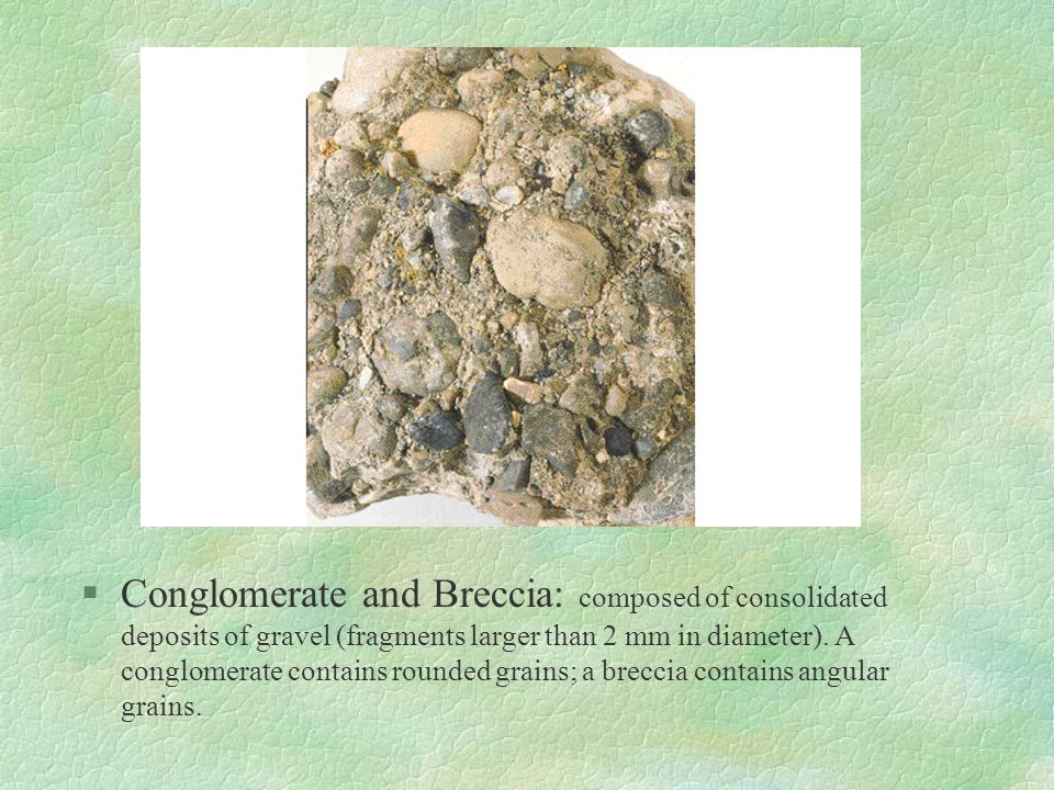 Conglomerate and Breccia: composed of consolidated deposits of gravel (fragments larger than 2 mm in diameter).