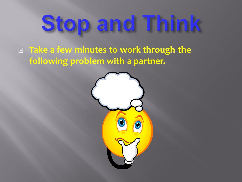 Stop and Think Take a few minutes to work through the following problem with a partner.