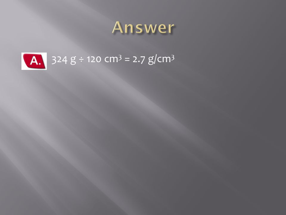 Answer 324 g ÷ 120 cm3 = 2.7 g/cm3