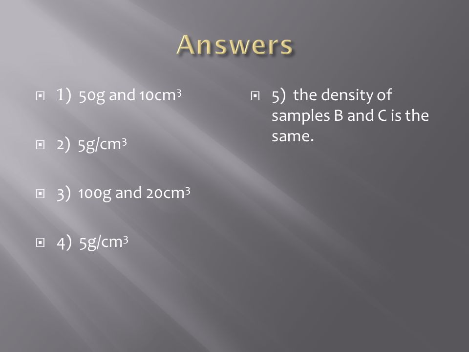 Answers 1) 50g and 10cm3 2) 5g/cm3 3) 100g and 20cm3 4) 5g/cm3