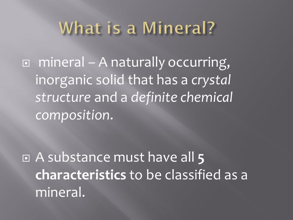 What is a Mineral mineral – A naturally occurring, inorganic solid that has a crystal structure and a definite chemical composition.