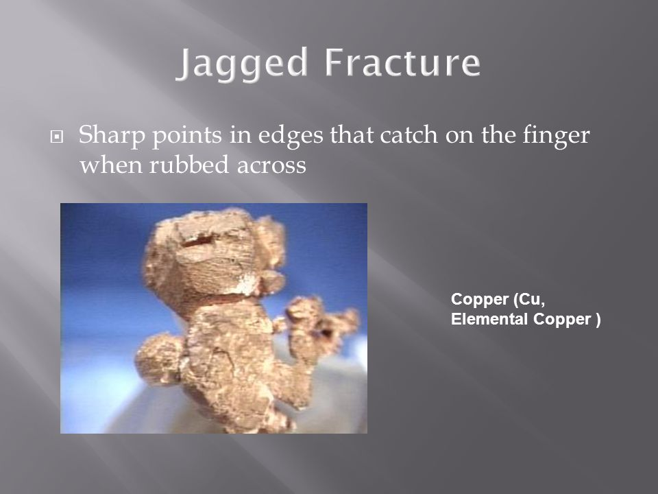 Jagged Fracture Sharp points in edges that catch on the finger when rubbed across.