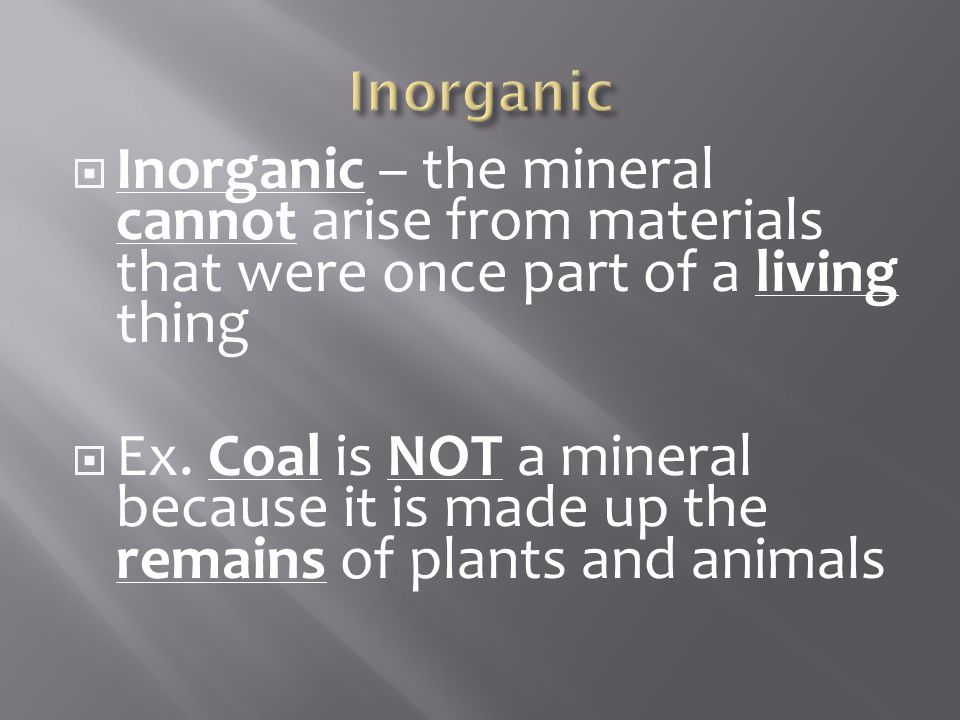 Inorganic Inorganic – the mineral cannot arise from materials that were once part of a living thing.