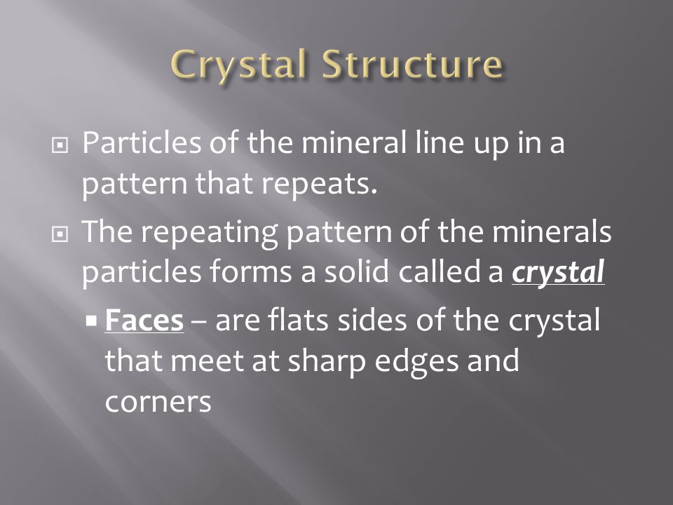 Crystal Structure Particles of the mineral line up in a pattern that repeats.
