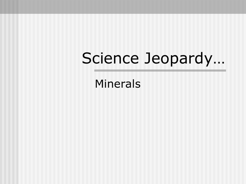 Science Jeopardy… Minerals