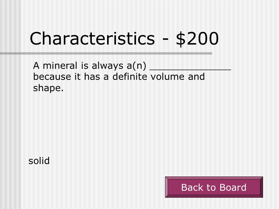 Characteristics - $200 A mineral is always a(n) ______________ because it has a definite volume and shape.