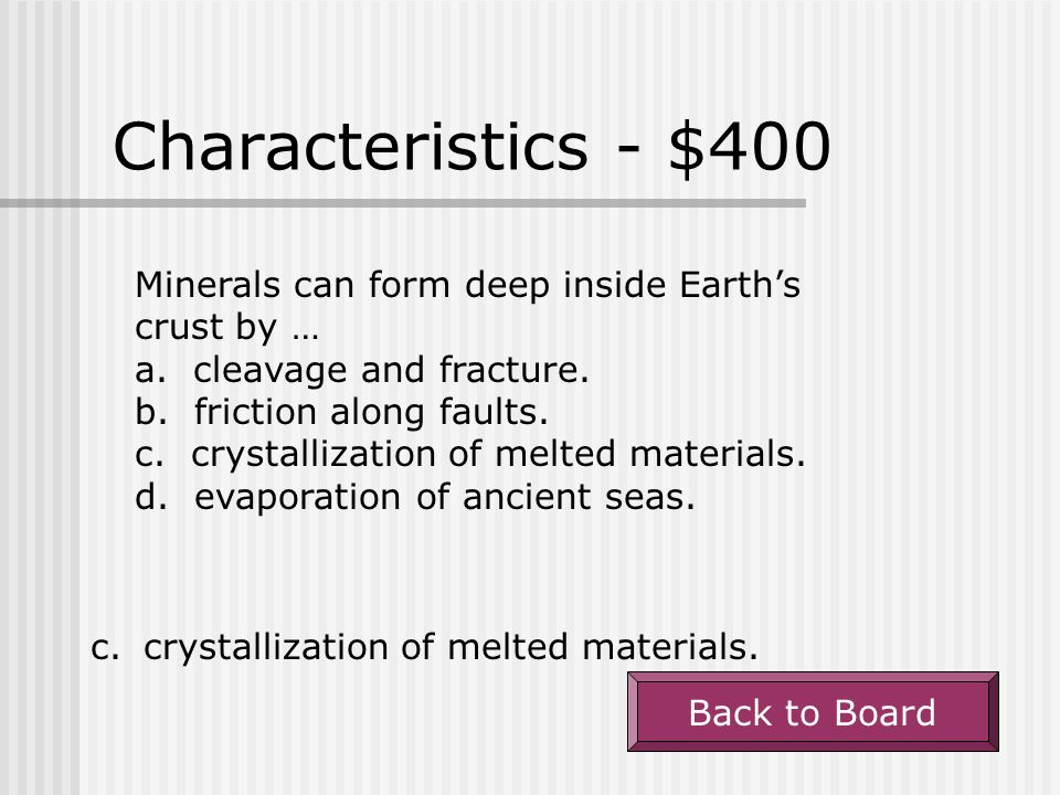 Characteristics - $400 Minerals can form deep inside Earth's crust by … a. cleavage and fracture.