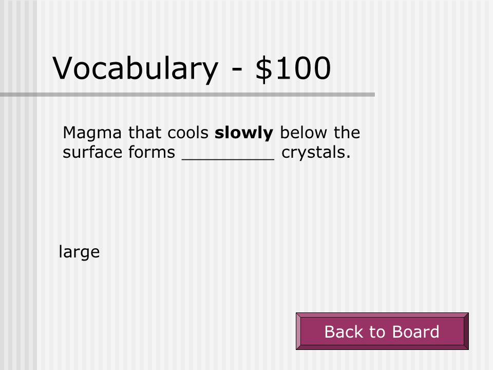 Vocabulary - $100 Magma that cools slowly below the surface forms _________ crystals.