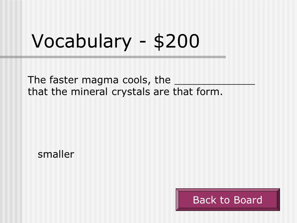 Vocabulary - $200 The faster magma cools, the _____________ that the mineral crystals are that form.