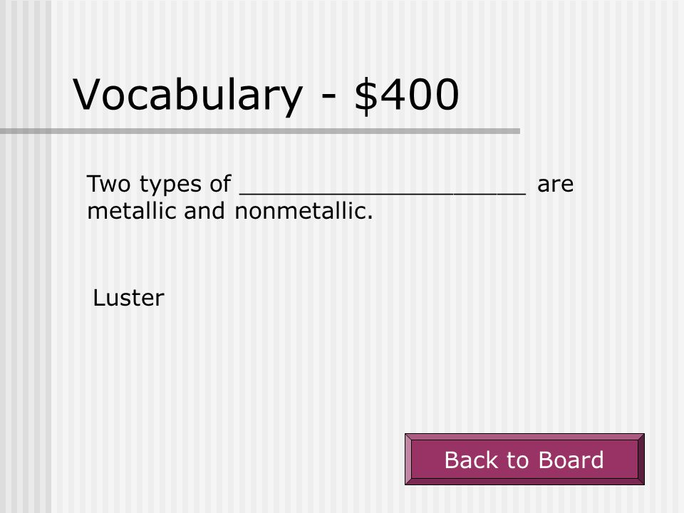 Vocabulary - $400 Two types of ____________________ are metallic and nonmetallic.
