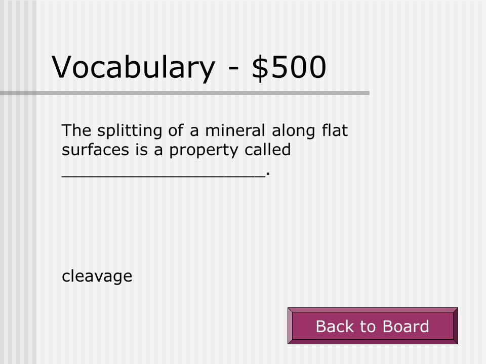 Vocabulary - $500 The splitting of a mineral along flat surfaces is a property called ____________________.