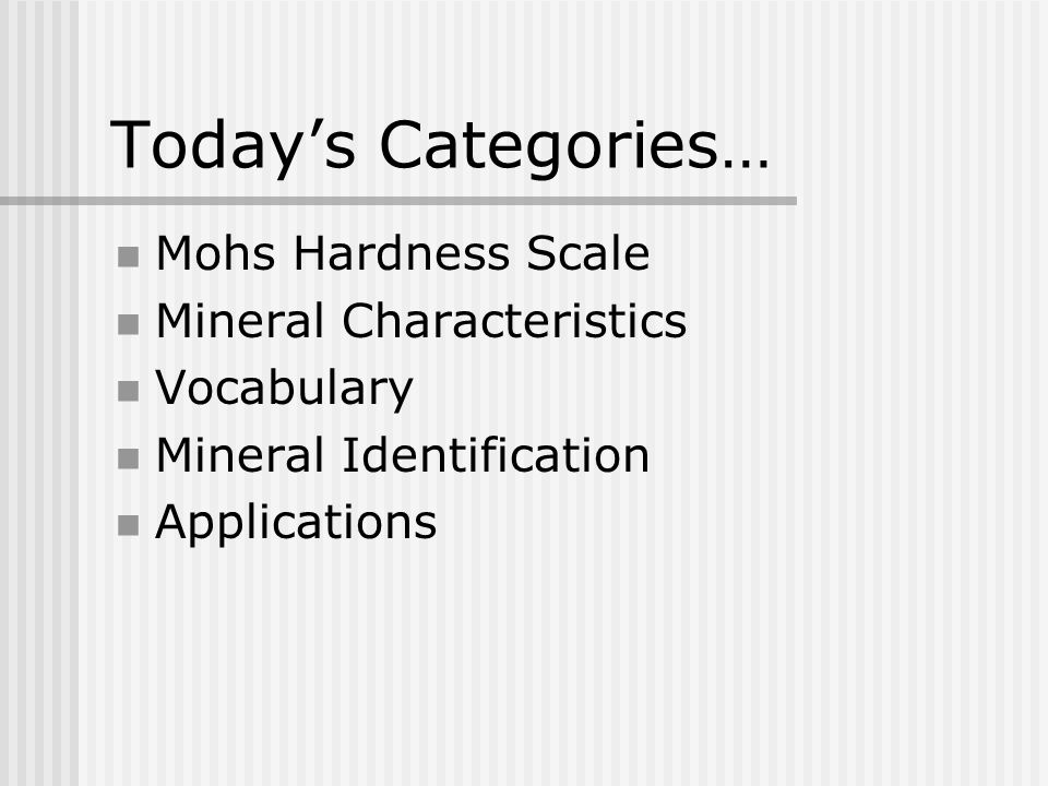Today's Categories… Mohs Hardness Scale Mineral Characteristics