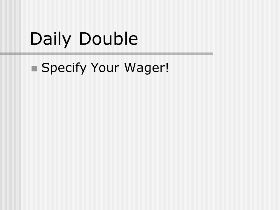 Daily Double Specify Your Wager!