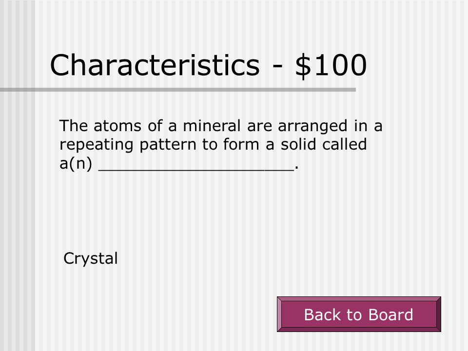 Characteristics - $100 The atoms of a mineral are arranged in a repeating pattern to form a solid called a(n) ____________________.