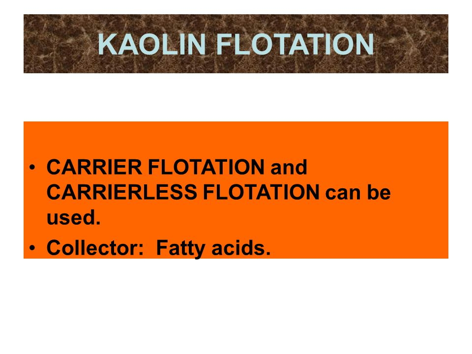 KAOLIN FLOTATION CARRIER FLOTATION and CARRIERLESS FLOTATION can be used. Collector: Fatty acids.