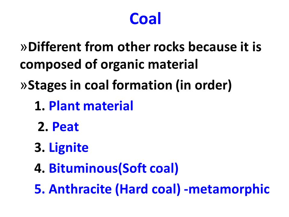 Coal Different from other rocks because it is composed of organic material. Stages in coal formation (in order)