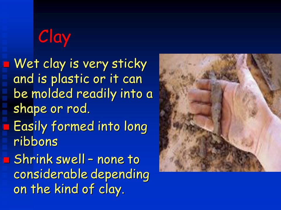 Wet clay is very sticky and is plastic or it can be molded readily into a shape or rod.