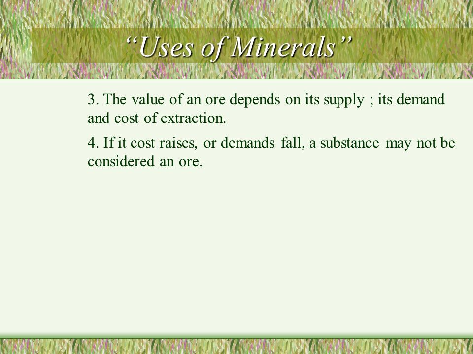 Uses of Minerals 3. The value of an ore depends on its supply ; its demand and cost of extraction.