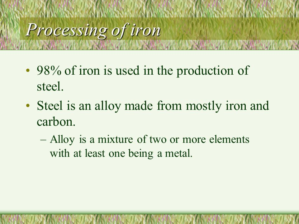 Processing of iron 98% of iron is used in the production of steel.