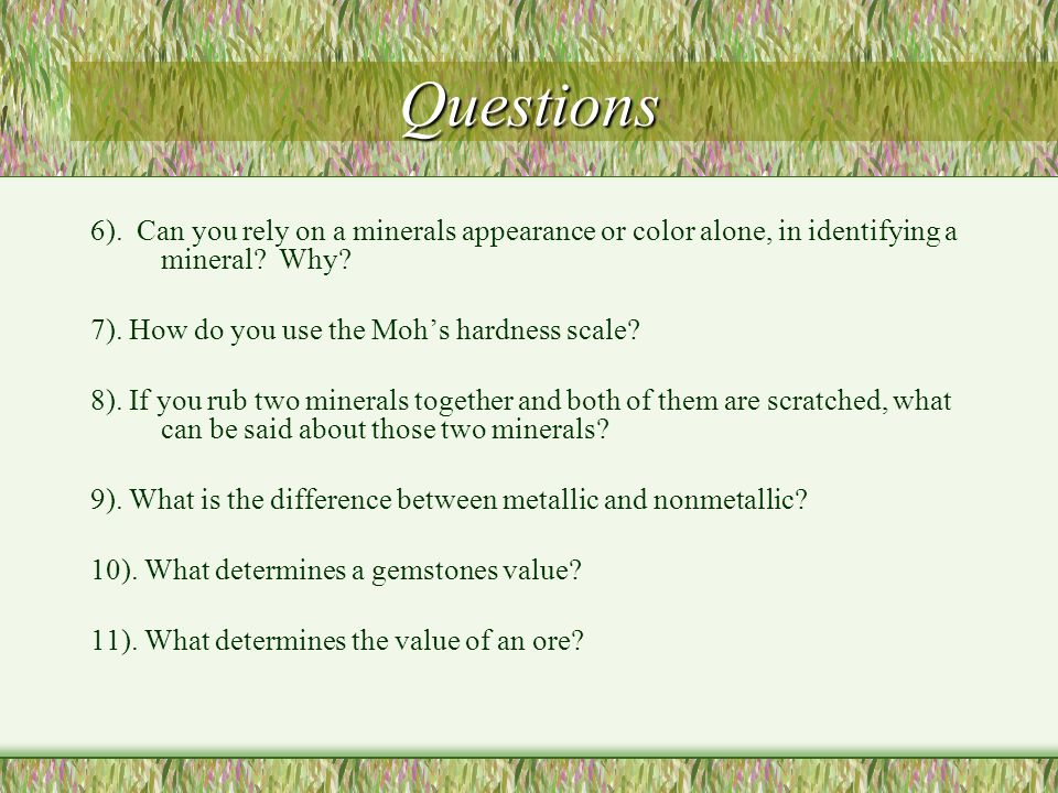 Questions 6). Can you rely on a minerals appearance or color alone, in identifying a mineral Why