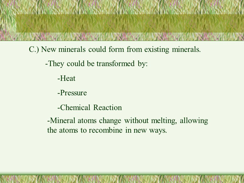 C.) New minerals could form from existing minerals.