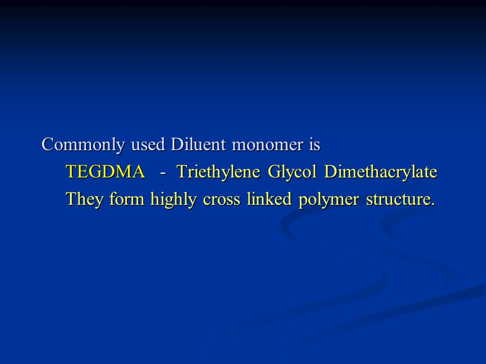 Commonly used Diluent monomer is TEGDMA - Triethylene Glycol Dimethacrylate They form highly cross linked polymer structure.