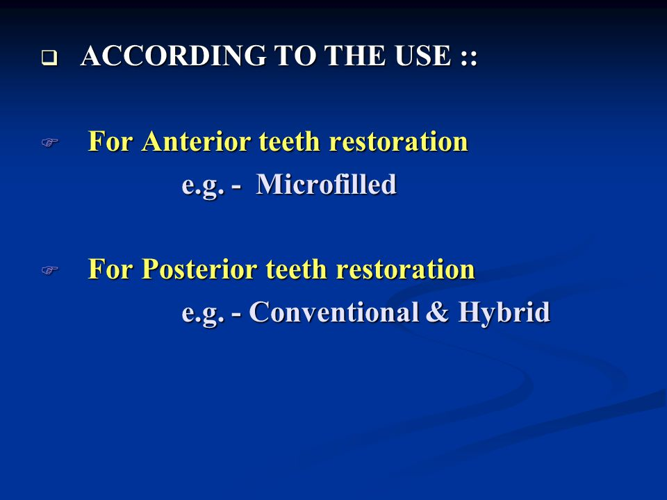 ACCORDING TO THE USE :: For Anterior teeth restoration. e.g. - Microfilled. For Posterior teeth restoration.