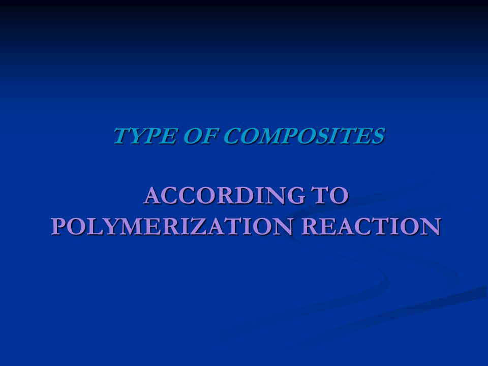 TYPE OF COMPOSITES ACCORDING TO POLYMERIZATION REACTION